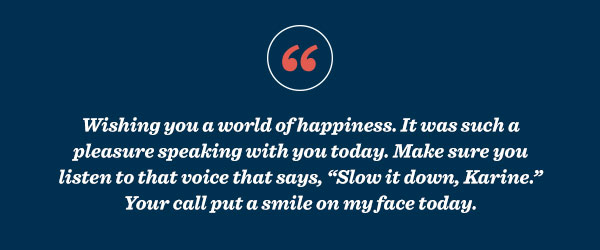 "Wishing you a world of happiness. It was such a pleasure speaking with you today. Make sure you listen to that voice that says, ""Slow it down, Karine."" Your call put a smile on my face today."