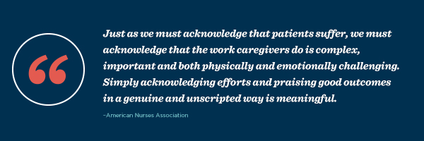 """Just as we must acknowledge that patients suffer, we must acknowledge that the work caregivers do is complex, important and both physically and emotionally challenging. Simply acknowledging efforts and praising good outcomes in a genuine and unscripted way is meaningful."" – American Nurses Association"