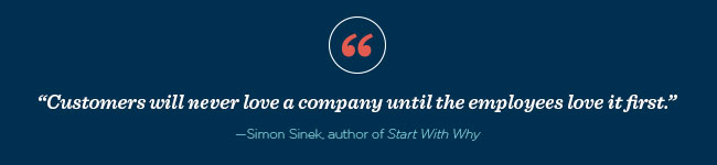 Customers will never love a company until the employees love it first. —Simon Sinek, author of Start With Why