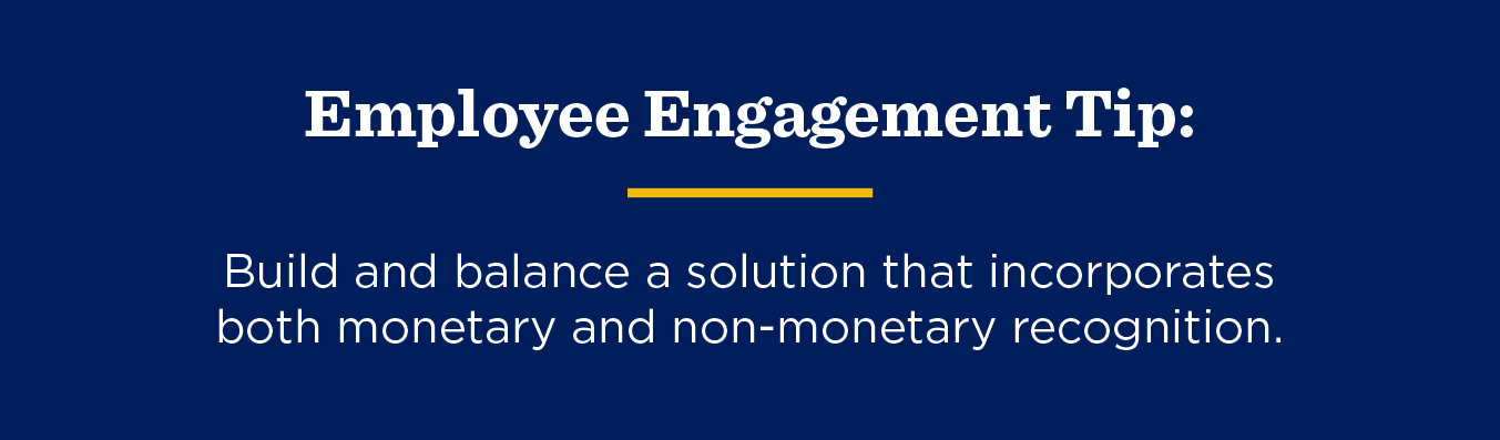 Employee Engagement Tip: Build and balance a solution that incorporates both monetary and non-monetary recognition.