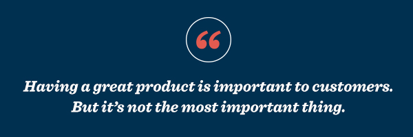 Having a great product is important to customers. But it's not the most important thing.