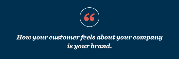 How your customer feels about your company is your brand.