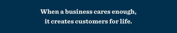 When a business cares enough, it creates customers for life.