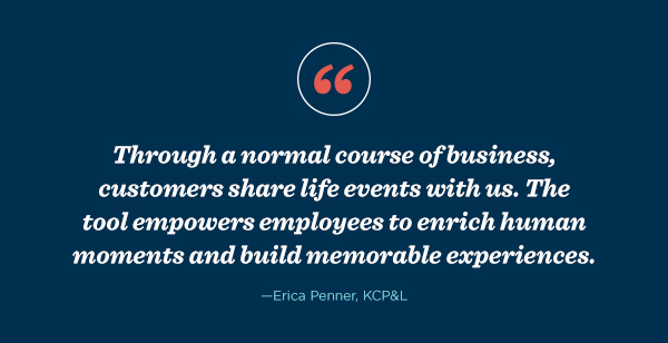 "Erica Penner, KCP&L, said, ""Through a normal course of business, customers share life events with us. The tool empowers employees to enrich human moments and build memorable experiences."""