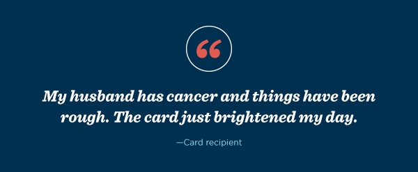 "A card recipient said, ""My husband has cancer and things have been rough. The card just brightened my day."""