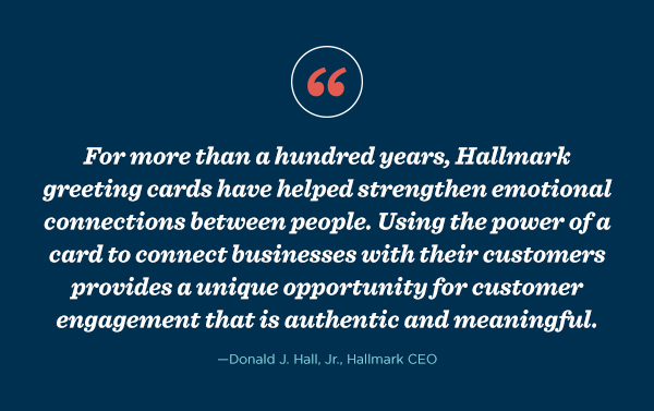 """For more than a hundred years, Hallmark greeting cards have helped strengthen emotional connections between people. Using the power of a card to connect businesses with their customers provides a unique opportunity for customer engagement that is authentic and meaningful,"" said Donald J. Hall, Jr., Hallmark CEO."