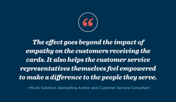 """The effect goes beyond the impact of empathy on the customers receiving the cards. It also helps the customer service representatives themselves feel empowered to make a difference to the people they serve,"" Micah Solomon, bestselling author and customer service consultant."