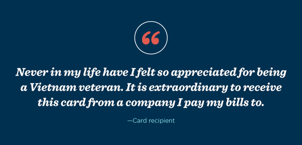 "A card recipient said, ""Never in my life have I felt so appreciated for being a Vietnam veteran. It is extraordinary to receive this card from a company I pay my bills to."""