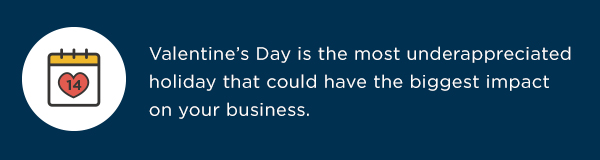 Valentine's Day is the most underappreciated holiday that could have the biggest impact on your business.
