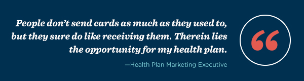 """People don't send cards as much as they used to, but they sure do like receiving them. Therein lies the opportunity for my health plan."" – Health Plan Marketing Executive"