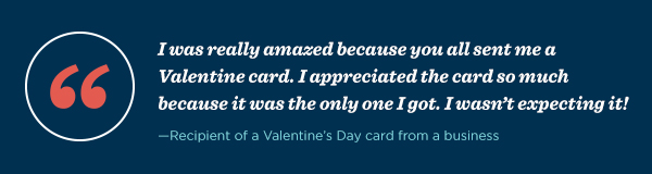 """I was really amazed because you all sent me a Valentine card. I appreciated the card so much because it was the only one I got. I wasn't expecting it!"" – Recipient of a Valentine's Day card from a business"