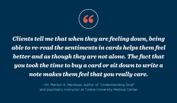 """Clients tell me that when they are feeling down, being able to re-read the sentiments in cards helps them feel better and as though they are not alone. The fact that you took the time to buy a card or sit down to write a note makes them feel that you really care.""  - Dr. Marilyn A. Mendoza, author of ""Understanding Grief"" and psychiatry instructor at Tulane University Medical Center"