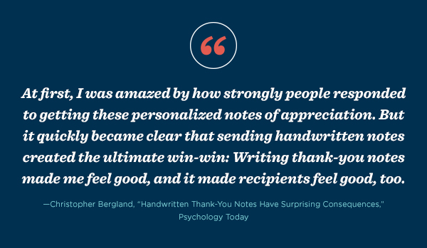 """At first, I was amazed by how strongly people responded to getting these personalized notes of appreciation. But it quickly became clear that sending handwritten notes created the ultimate win-win: Writing thank-you notes made me feel good, and it made recipients feel good, too."" - Christopher Bergland, ""Handwritten Thank-You Notes Have Surprising Consequences,"" Psychology Today"